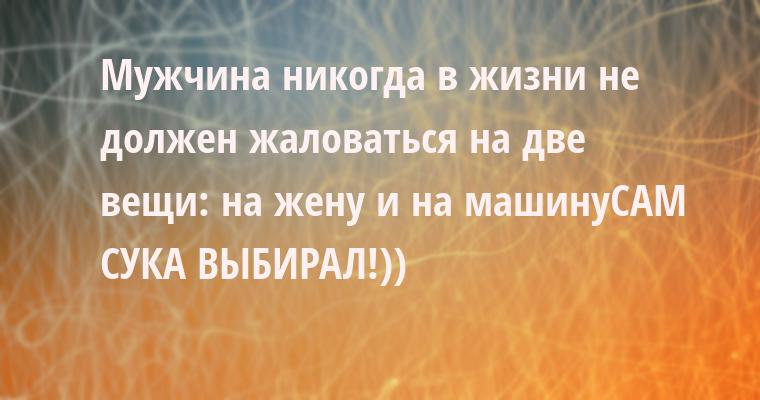 Мужчина никогда в жизни не должен жаловаться на две вещи: на жену и на машину- САМ СУКА ВЫБИРАЛ!))