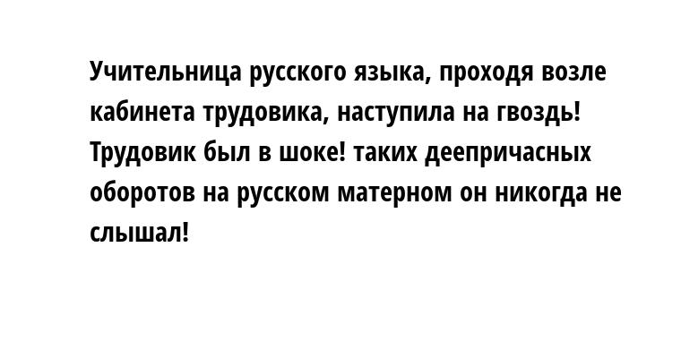 Учительница русского языка, проходя возле кабинета трудовика, наступила на гвоздь! Трудовик был в шоке! таких деепричасных оборотов на русском матерном он никогда не слышал!