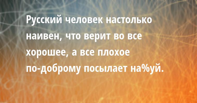 Русский человек настолько наивен, что верит во все хорошее, а все плохое по-доброму посылает на%уй.