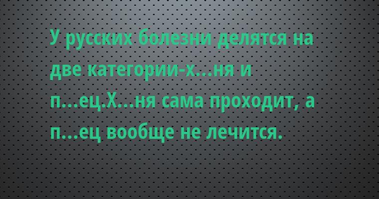У русских болезни делятся на две категории-х...ня и п...ец.Х...ня сама проходит, а п...ец вообще не лечится.