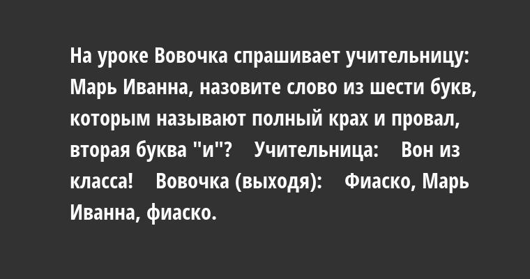 На уроке Вовочка спрашивает учительницу:    - Марь Иванна, назовите слово из шести букв, которым называют полный крах и провал, вторая буква