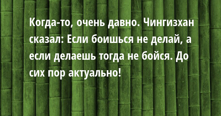 Когда-то, очень давно. Чингизхан сказал: Если боишься — не делай, а если делаешь — тогда не бойся. До сих пор актуально!