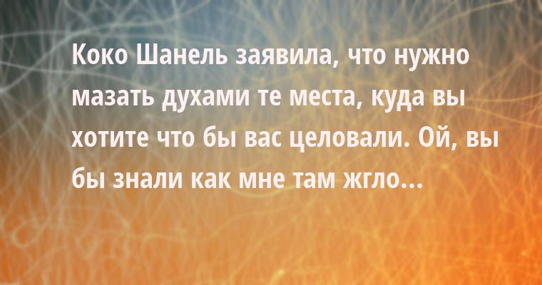 — Коко Шанель заявила, что нужно мазать духами те места, куда вы хотите что бы вас целовали. Ой, вы бы знали как мне там жгло...