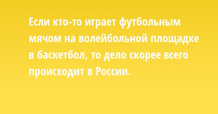Если кто-то играет футбольным мячом на волейбольной площадке в баскетбол, то дело скорее всего происходит в России.