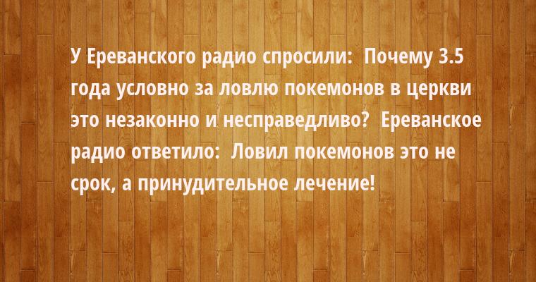 У Ереванского радио спросили:  - Почему 3.5 года условно за ловлю покемонов в церкви - это незаконно и несправедливо?  Ереванское радио ответило:  - Ловил покемонов - это не срок, а принудительное лечение!
