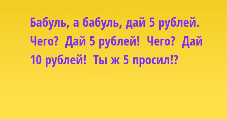 —  Бабуль, а бабуль, дай 5 рублей. —  Чего? —  Дай 5 рублей! —  Чего? —  Дай 10 рублей! —  Ты ж 5 просил!?