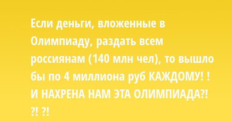Если деньги, вложенные в Олимпиаду, раздать всем россиянам (140 млн чел), то вышло бы по 4 миллиона руб КАЖДОМУ! ! И НАХРЕНА НАМ ЭТА ОЛИМПИАДА?! ?! ?!