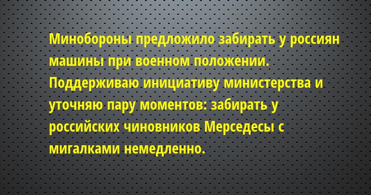 Минобороны предложило забирать у россиян машины при военном положении. Поддерживаю инициативу министерства и уточняю пару моментов: забирать у российских чиновников Мерседесы с мигалками немедленно.