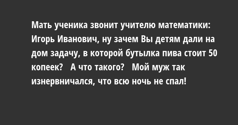 Мать ученика звонит учителю математики:   — Игорь Иванович, ну зачем Вы детям дали на дом задачу, в которой бутылка пива стоит 50 копеек?   — А что такого?   — Мой муж так изнервничался, что всю ночь не спал!