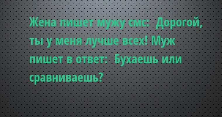 Жена пишет мужу смс: —  Дорогой, ты у меня лучше всех! Муж пишет в ответ: —  Бухаешь или сравниваешь?