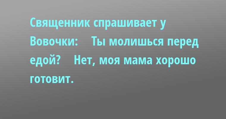 Священник спрашивает у Вовочки:    — Ты молишься перед едой?    — Нет, моя мама хорошо готовит.
