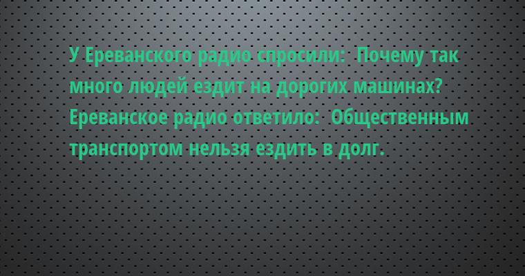 У Ереванского радио спросили:  - Почему так много людей ездит на дорогих машинах?  Ереванское радио ответило:  - Общественным транспортом нельзя ездить в долг.