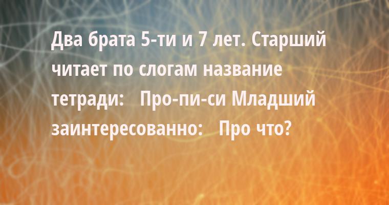 Два брата 5-ти и 7 лет. Старший читает по слогам название тетради:  —  Про-пи-си Младший заинтересованно:  —  Про что?