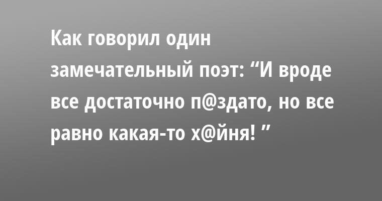 """Как говорил один замечательный поэт: """"И вроде все достаточно п@здато, но все равно какая-то х@йня! """""""