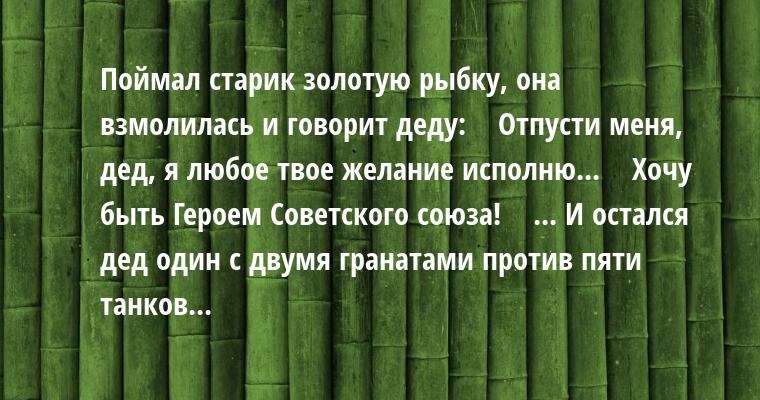 Поймал старик золотую рыбку, она взмолилась и говорит деду:    — Отпусти меня, дед, я любое твое желание исполню...    — Хочу быть Героем Советского союза!    ... И остался дед один с двумя гранатами против пяти танков...