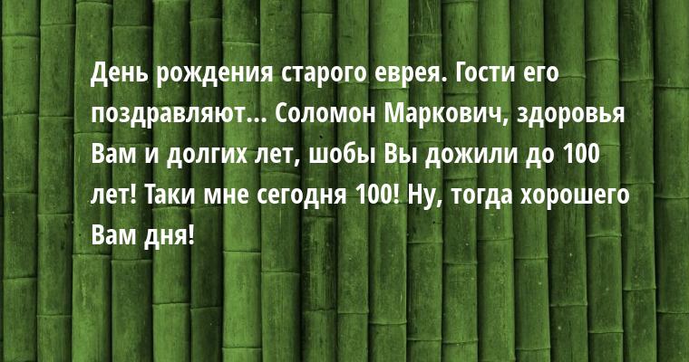 День рождения старого еврея. Гости его поздравляют... — Соломон Маркович, здоровья Вам и долгих лет, шобы Вы дожили до 100 лет! — Таки мне сегодня 100! — Ну, тогда хорошего Вам дня!