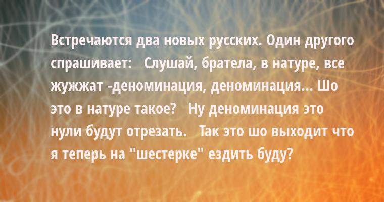 Встречаются два новых русских. Один другого спрашивает:   - Слушай, братела, в натуре, все жужжат -- деноминация, деноминация... Шо это в натуре такое?   - Ну деноминация - это нули будут отрезать.   - Так это шо выходит что я теперь на