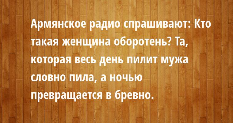 Армянское радио спрашивают: — Кто такая женщина оборотень? — Та, которая весь день пилит мужа словно пила, а ночью превращается в бревно.