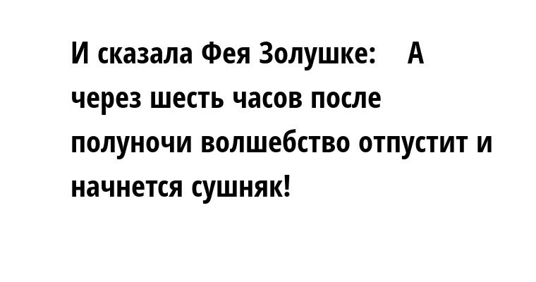 И сказала Фея Золушке:    — А через шесть часов после полуночи волшебство отпустит и начнется сушняк!