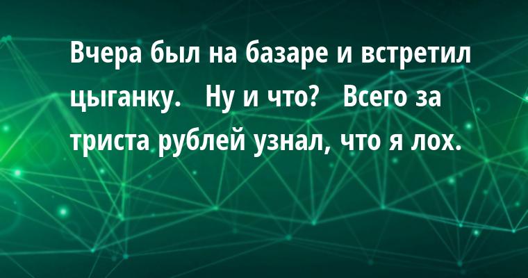 — Вчера был на базаре и встретил цыганку.   — Ну и что?   — Всего за триста рублей узнал, что я лох.