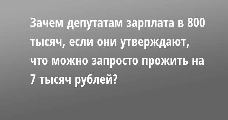 Зачем депутатам зарплата в 800 тысяч, если они утверждают, что можно запросто прожить на 7 тысяч рублей?