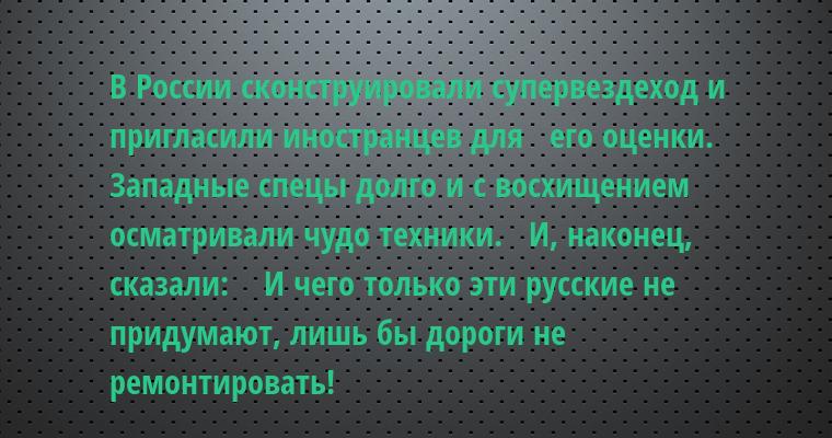В России сконструировали супервездеход и пригласили иностранцев для   его оценки. Западные спецы долго и с восхищением осматривали чудо техники.   И, наконец, сказали:    — И чего только эти русские не придумают, лишь бы дороги не ремонтировать!