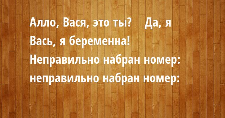 - Алло, Вася, это ты?    - Да, я    - Вась, я беременна!    - Неправильно набран номер: неправильно набран номер: