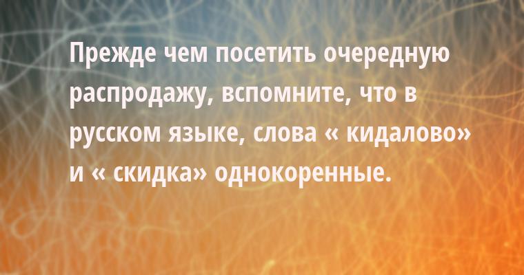 Прежде чем посетить очередную распродажу, вспомните, что в русском языке, слова « кидалово» и « скидка» однокоренные.