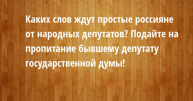 — Каких слов ждут простые россияне от народных депутатов? — Подайте на пропитание бывшему депутату государственной думы!