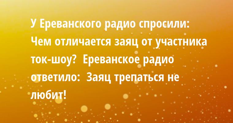 У Ереванского радио спросили:  - Чем отличается заяц от участника ток-шоу?  Ереванское радио ответило:  - Заяц трепаться не любит!