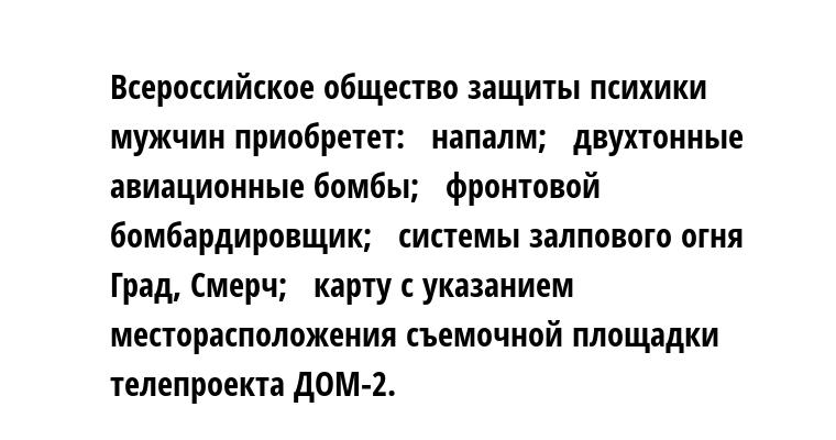 Всероссийское общество защиты психики мужчин приобретет:  —  напалм;  —  двухтонные авиационные бомбы;  —  фронтовой бомбардировщик;  —  системы залпового огня Град, Смерч;  —  карту с указанием месторасположения съемочной площадки телепроекта ДОМ-2.