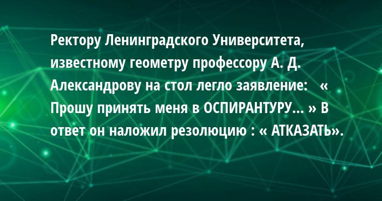 Ректору Ленинградского Университета, известному геометру профессору А. Д.   Александрову на стол легло заявление:   « Прошу принять меня в ОСПИРАНТУРУ... » В ответ он наложил резолюцию : « АТКАЗАТЬ».