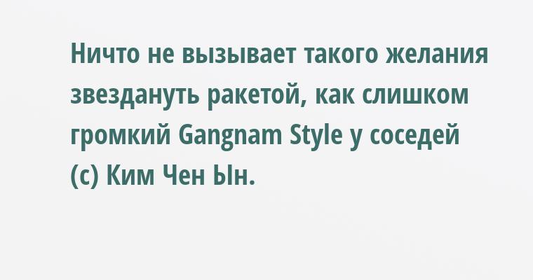 Ничто не вызывает такого желания звездануть ракетой, как слишком громкий Gangnam Style у соседей (с) Ким Чен Ын.
