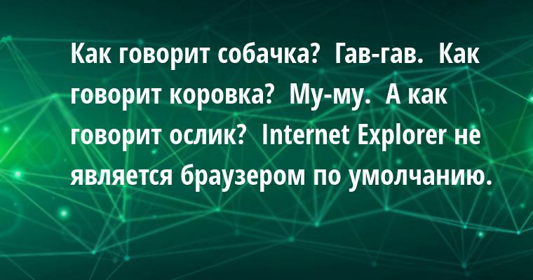 - Как говорит собачка?  - Гав-гав.  - Как говорит коровка?  - Му-му.  - А как говорит ослик?  - Internet Explorer не является браузером по умолчанию.