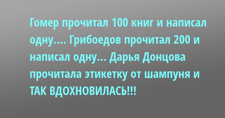 Гомер прочитал 100 книг и написал одну.... Грибоедов прочитал 200 и написал одну... Дарья Донцова прочитала этикетку от шампуня — и ТАК ВДОХНОВИЛАСЬ!!!