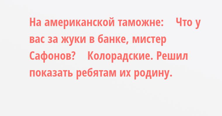 На американской таможне:    — Что у вас за жуки в банке, мистер Сафонов?    — Колорадские. Решил показать ребятам их родину.