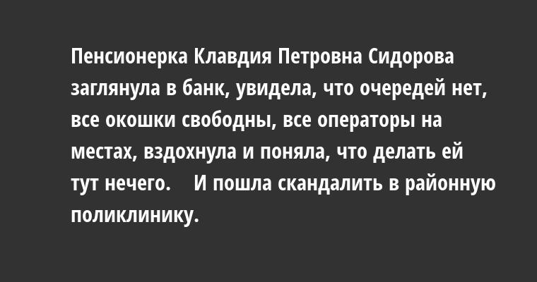 Пенсионерка Клавдия Петровна Сидорова заглянула в банк, увидела, что очередей нет, все окошки свободны, все операторы на местах, вздохнула и поняла, что делать ей тут нечего.    И пошла скандалить в районную поликлинику.