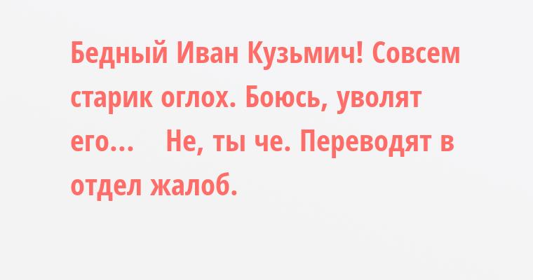 — Бедный Иван Кузьмич! Совсем старик оглох. Боюсь, уволят его...    — Не, ты че. Переводят в отдел жалоб.
