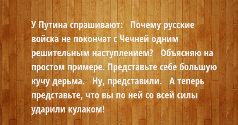 У Путина спрашивают:   - Почему русские войска не покончат с Чечней одним решительным наступлением?   - Объясняю на простом примере. Представьте себе большую кучу дерьма.   - Ну, представили.   - А теперь представьте, что вы по ней со всей силы ударили кулаком!