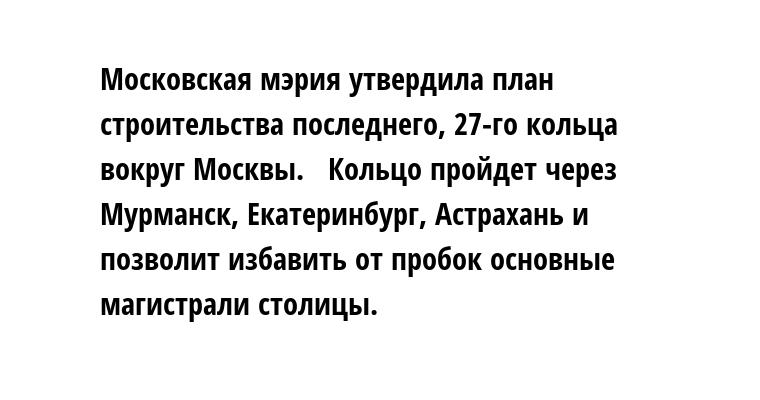 Московская мэрия утвердила план строительства последнего, 27-го кольца вокруг Москвы.   Кольцо пройдет через Мурманск, Екатеринбург, Астрахань и позволит избавить от пробок основные магистрали столицы.