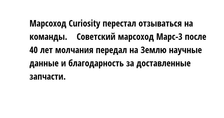 Марсоход Curiositу перестал отзываться на команды.    Советский марсоход Марс-3 после 40 лет молчания передал на Землю научные данные и благодарность за доставленные запчасти.