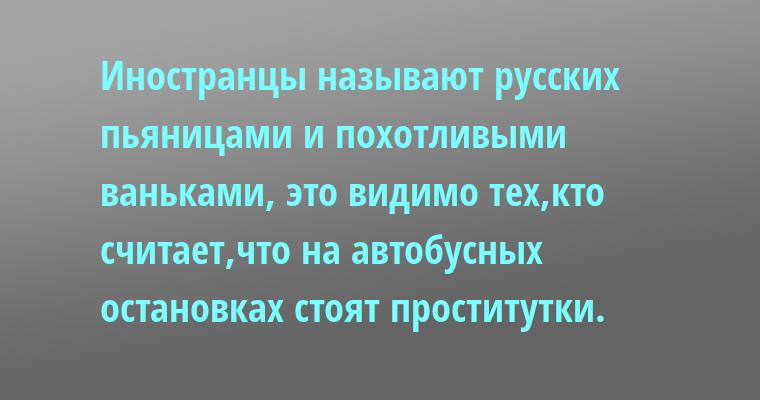 Иностранцы называют русских пьяницами и похотливыми ваньками,-  это видимо тех,кто считает,что на автобусных остановках стоят проститутки.