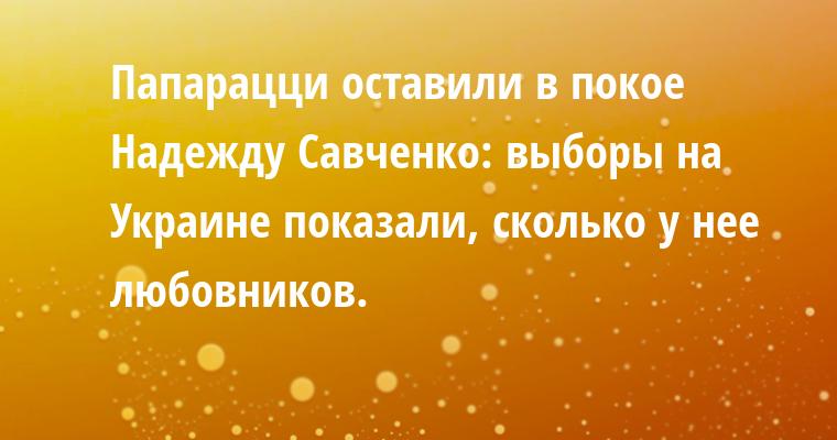 Папарацци оставили в покое Надежду Савченко: выборы на Украине показали, сколько у нее любовников.