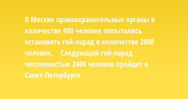 В Москве правоохранительные органы в количестве 400 человек попытались остановить гей-парад в количестве 2000 человек.    Следующий гей-парад численностью 2400 человек пройдет в Санкт-Петербурге