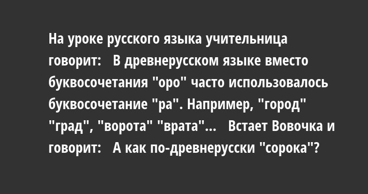 Hа уpоке pусского языка учительница говоpит:   - В дpевнеpусском языке вместо буквосочетания