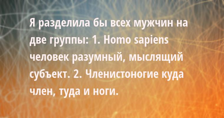 Я разделила бы всех мужчин на две группы: 1. Homo sаpiеns — человек разумный, мыслящий субъект. 2. Членистоногие — куда член, туда и ноги.