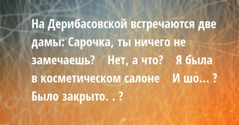 На Дерибасовской встречаются две дамы: - Сарочка, ты ничего не замечаешь?    - Нет, а что?    - Я была в косметическом салоне    - И шо... ? Было закрыто. . ?