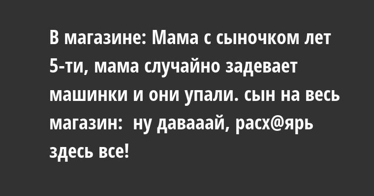 В магазине: Мама с сыночком лет 5-ти, мама случайно задевает машинки и они упали. сын на весь магазин: —  ну давааай, расх@ярь здесь все!