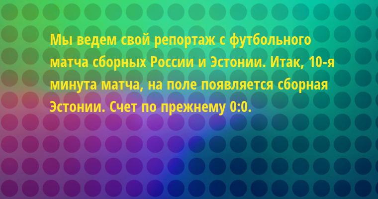 Мы ведем свой репортаж с футбольного матча сборных России и Эстонии. Итак, 10-я минута матча, на поле появляется сборная Эстонии. Счет по прежнему 0:0.