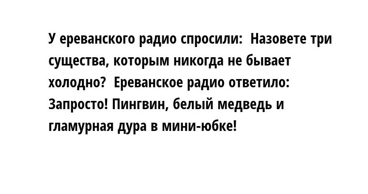 У ереванского радио спросили:  - Назовете три существа, которым никогда не бывает холодно?  Ереванское радио ответило:  - Запросто! Пингвин, белый медведь и гламурная дура в мини-юбке!